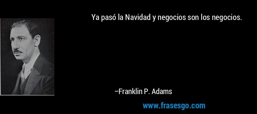 Ya pasó la Navidad y negocios son los negocios. – Franklin P. Adams