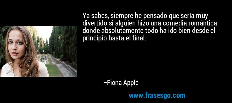 Ya sabes, siempre he pensado que sería muy divertido si alguien hizo una comedia romántica donde absolutamente todo ha ido bien desde el principio hasta el final. – Fiona Apple