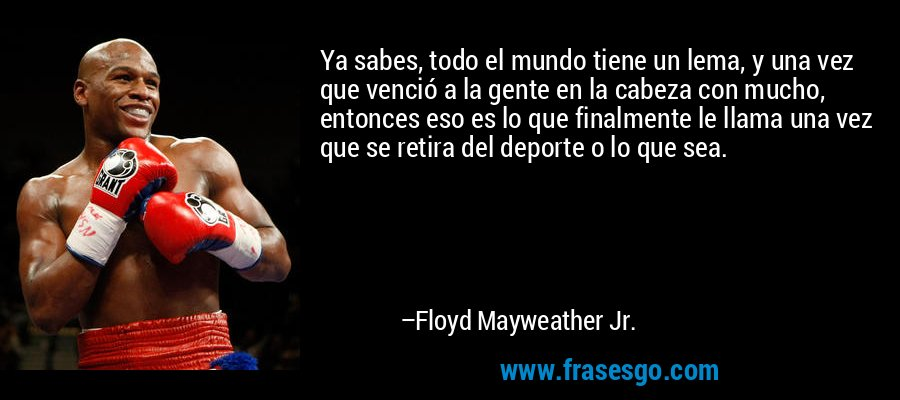 Ya sabes, todo el mundo tiene un lema, y una vez que venció a la gente en la cabeza con mucho, entonces eso es lo que finalmente le llama una vez que se retira del deporte o lo que sea. – Floyd Mayweather Jr.