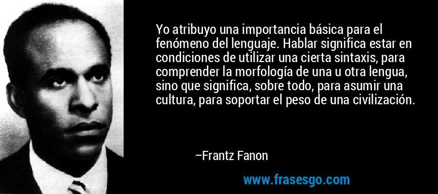 Yo atribuyo una importancia básica para el fenómeno del lenguaje. Hablar significa estar en condiciones de utilizar una cierta sintaxis, para comprender la morfología de una u otra lengua, sino que significa, sobre todo, para asumir una cultura, para soportar el peso de una civilización. – Frantz Fanon