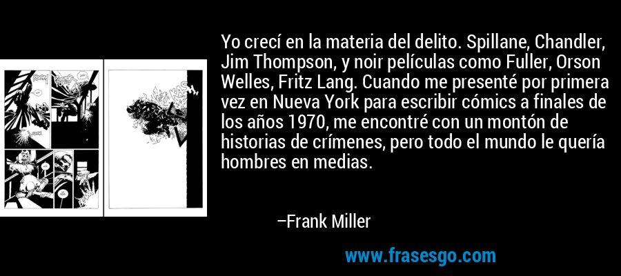 Yo crecí en la materia del delito. Spillane, Chandler, Jim Thompson, y noir películas como Fuller, Orson Welles, Fritz Lang. Cuando me presenté por primera vez en Nueva York para escribir cómics a finales de los años 1970, me encontré con un montón de historias de crímenes, pero todo el mundo le quería hombres en medias. – Frank Miller