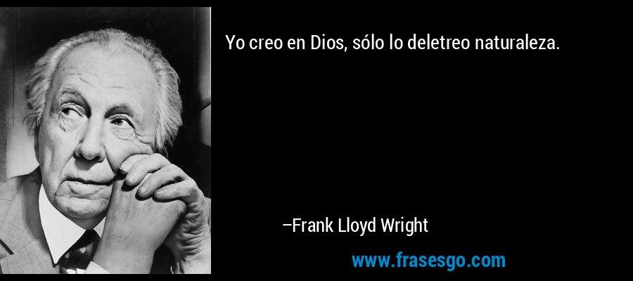Yo creo en Dios, sólo lo deletreo naturaleza. – Frank Lloyd Wright