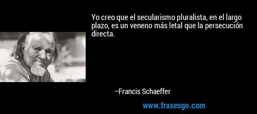 Yo creo que el secularismo pluralista, en el largo plazo, es un veneno más letal que la persecución directa. – Francis Schaeffer