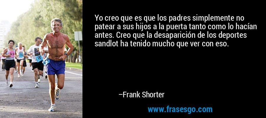 Yo creo que es que los padres simplemente no patear a sus hijos a la puerta tanto como lo hacían antes. Creo que la desaparición de los deportes sandlot ha tenido mucho que ver con eso. – Frank Shorter