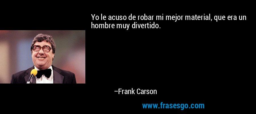 Yo le acuso de robar mi mejor material, que era un hombre muy divertido. – Frank Carson