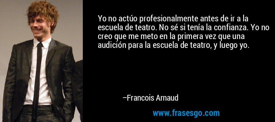 Yo no actúo profesionalmente antes de ir a la escuela de teatro. No sé si tenía la confianza. Yo no creo que me meto en la primera vez que una audición para la escuela de teatro, y luego yo. – Francois Arnaud