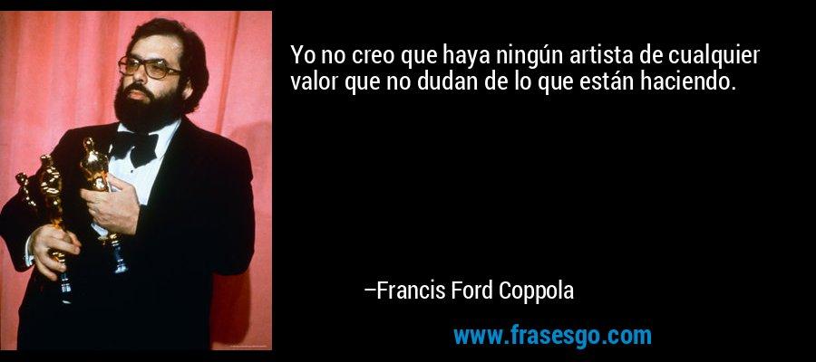 Yo no creo que haya ningún artista de cualquier valor que no dudan de lo que están haciendo. – Francis Ford Coppola