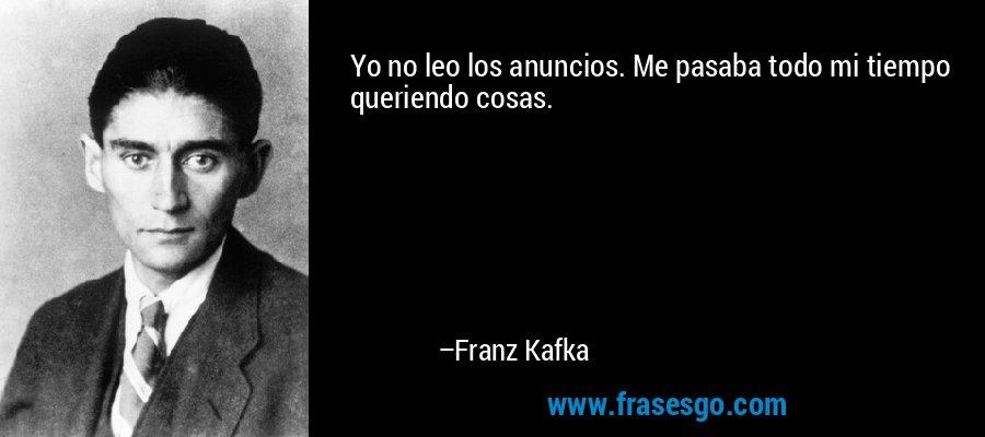Yo no leo los anuncios. Me pasaba todo mi tiempo queriendo cosas. – Franz Kafka