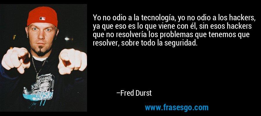 Yo no odio a la tecnología, yo no odio a los hackers, ya que eso es lo que viene con él, sin esos hackers que no resolvería los problemas que tenemos que resolver, sobre todo la seguridad. – Fred Durst