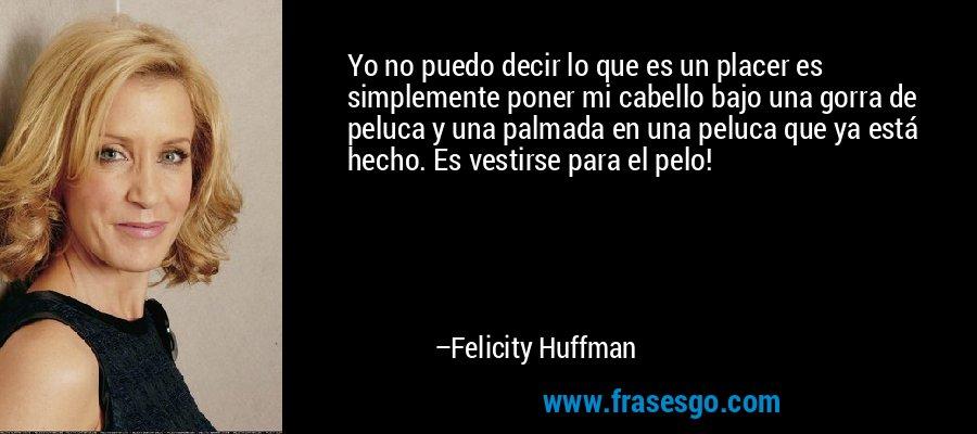 Yo no puedo decir lo que es un placer es simplemente poner mi cabello bajo una gorra de peluca y una palmada en una peluca que ya está hecho. Es vestirse para el pelo! – Felicity Huffman