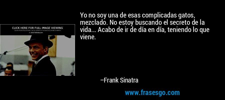 Yo no soy una de esas complicadas gatos, mezclado. No estoy buscando el secreto de la vida... Acabo de ir de día en día, teniendo lo que viene. – Frank Sinatra