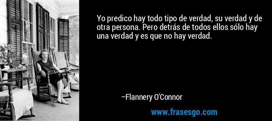 Yo predico hay todo tipo de verdad, su verdad y de otra persona. Pero detrás de todos ellos sólo hay una verdad y es que no hay verdad. – Flannery O'Connor