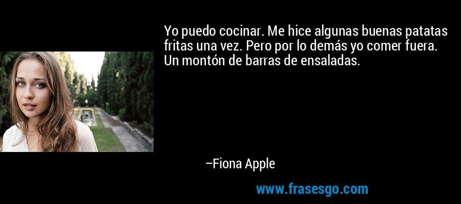 Yo puedo cocinar. Me hice algunas buenas patatas fritas una vez. Pero por lo demás yo comer fuera. Un montón de barras de ensaladas. – Fiona Apple
