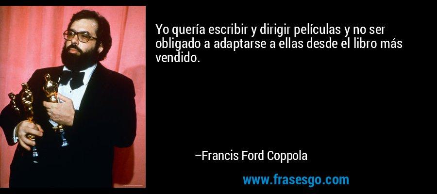 Yo quería escribir y dirigir películas y no ser obligado a adaptarse a ellas desde el libro más vendido. – Francis Ford Coppola