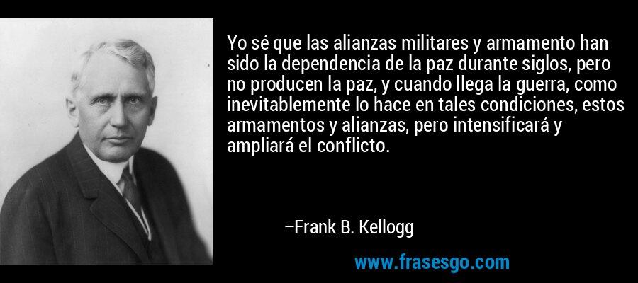 Yo sé que las alianzas militares y armamento han sido la dependencia de la paz durante siglos, pero no producen la paz, y cuando llega la guerra, como inevitablemente lo hace en tales condiciones, estos armamentos y alianzas, pero intensificará y ampliará el conflicto. – Frank B. Kellogg