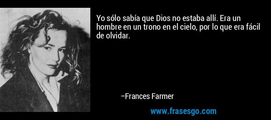 Yo sólo sabía que Dios no estaba allí. Era un hombre en un trono en el cielo, por lo que era fácil de olvidar. – Frances Farmer