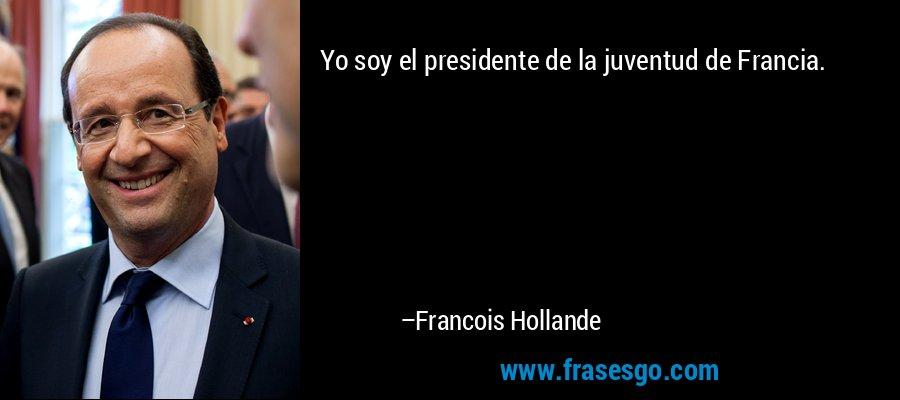 Yo soy el presidente de la juventud de Francia. – Francois Hollande