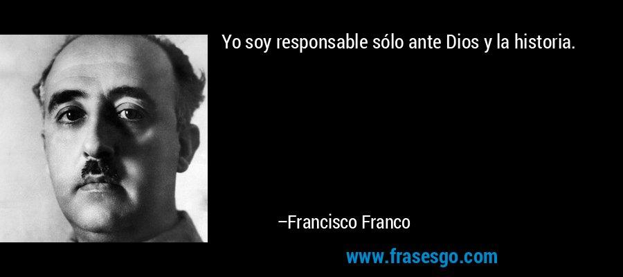 Yo soy responsable sólo ante Dios y la historia. – Francisco Franco
