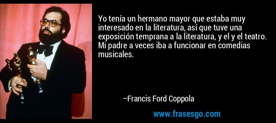 Yo tenía un hermano mayor que estaba muy interesado en la literatura, así que tuve una exposición temprana a la literatura, y el y el teatro. Mi padre a veces iba a funcionar en comedias musicales. – Francis Ford Coppola