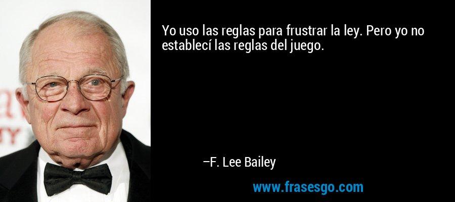 Yo uso las reglas para frustrar la ley. Pero yo no establecí las reglas del juego. – F. Lee Bailey