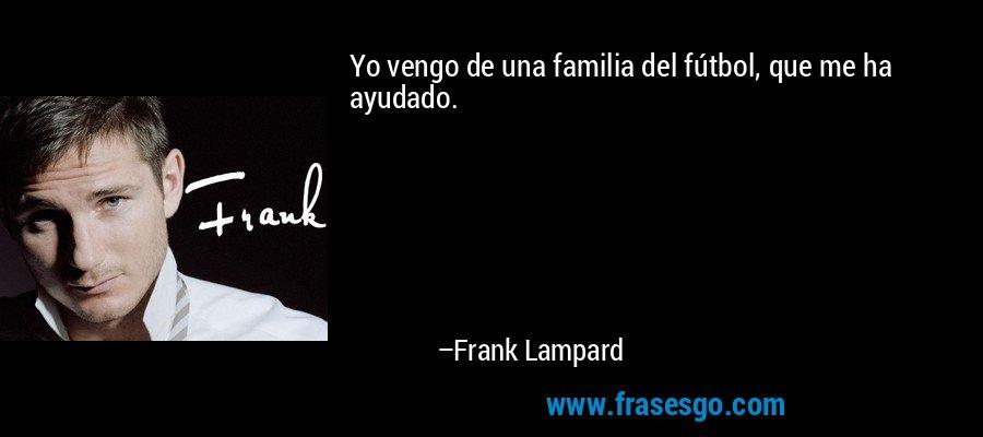 Yo vengo de una familia del fútbol, que me ha ayudado. – Frank Lampard