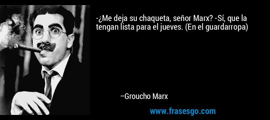 -¿Me deja su chaqueta, señor Marx? -Sí, que la tengan lista para el jueves. (En el guardarropa) – Groucho Marx