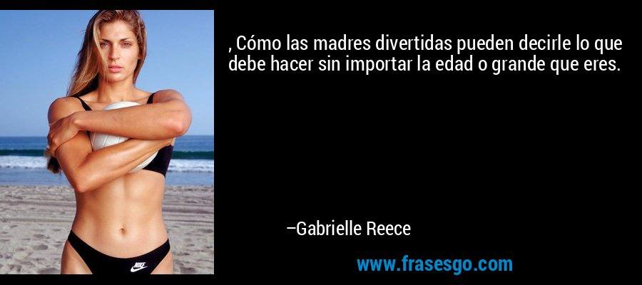 , Cómo las madres divertidas pueden decirle lo que debe hacer sin importar la edad o grande que eres. – Gabrielle Reece