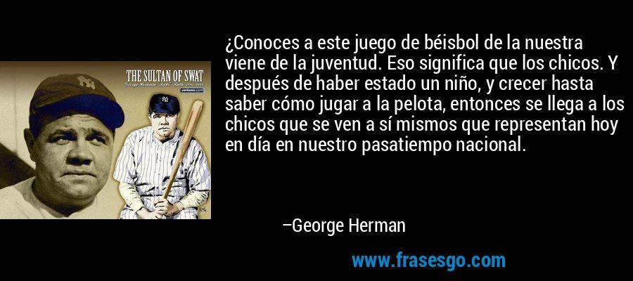 ¿Conoces a este juego de béisbol de la nuestra viene de la juventud. Eso significa que los chicos. Y después de haber estado un niño, y crecer hasta saber cómo jugar a la pelota, entonces se llega a los chicos que se ven a sí mismos que representan hoy en día en nuestro pasatiempo nacional. – George Herman