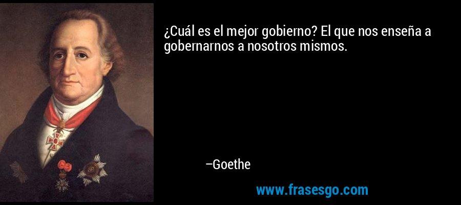 ¿Cuál es el mejor gobierno? El que nos enseña a gobernarnos a nosotros mismos. – Goethe