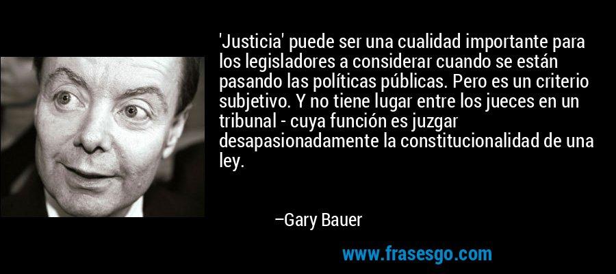 'Justicia' puede ser una cualidad importante para los legisladores a considerar cuando se están pasando las políticas públicas. Pero es un criterio subjetivo. Y no tiene lugar entre los jueces en un tribunal - cuya función es juzgar desapasionadamente la constitucionalidad de una ley. – Gary Bauer
