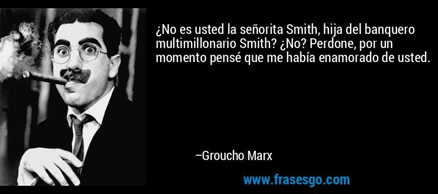 ¿No es usted la señorita Smith, hija del banquero multimillonario Smith? ¿No? Perdone, por un momento pensé que me había enamorado de usted. – Groucho Marx