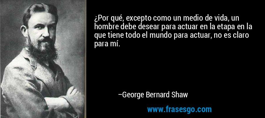 ¿Por qué, excepto como un medio de vida, un hombre debe desear para actuar en la etapa en la que tiene todo el mundo para actuar, no es claro para mí. – George Bernard Shaw