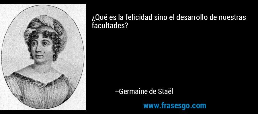 ¿Qué es la felicidad sino el desarrollo de nuestras facultades? – Germaine de Staël