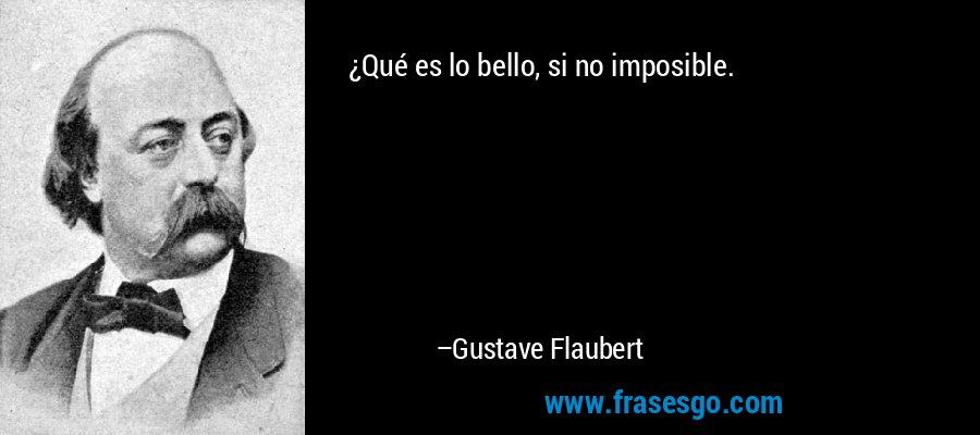 ¿Qué es lo bello, si no imposible. – Gustave Flaubert