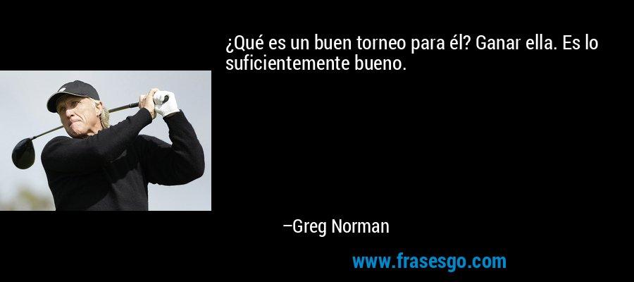 ¿Qué es un buen torneo para él? Ganar ella. Es lo suficientemente bueno. – Greg Norman