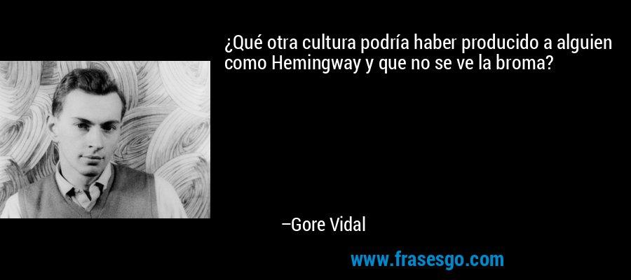 ¿Qué otra cultura podría haber producido a alguien como Hemingway y que no se ve la broma? – Gore Vidal