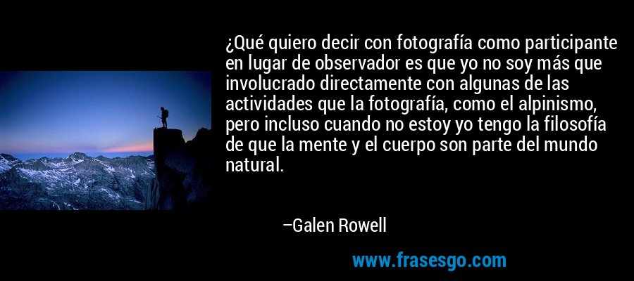 ¿Qué quiero decir con fotografía como participante en lugar de observador es que yo no soy más que involucrado directamente con algunas de las actividades que la fotografía, como el alpinismo, pero incluso cuando no estoy yo tengo la filosofía de que la mente y el cuerpo son parte del mundo natural. – Galen Rowell