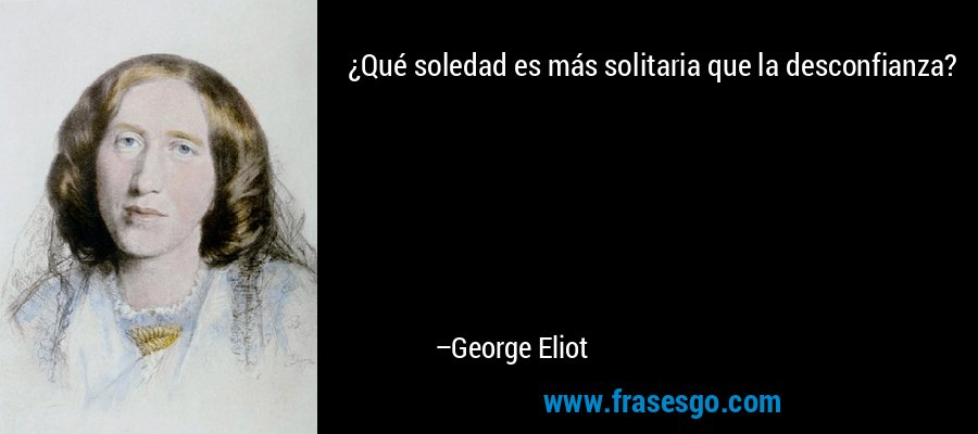 ¿Qué soledad es más solitaria que la desconfianza? – George Eliot