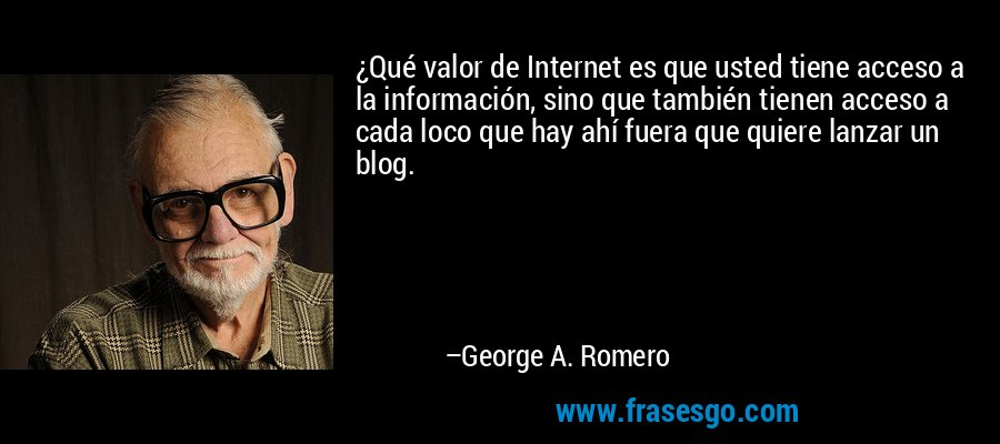 ¿Qué valor de Internet es que usted tiene acceso a la información, sino que también tienen acceso a cada loco que hay ahí fuera que quiere lanzar un blog. – George A. Romero