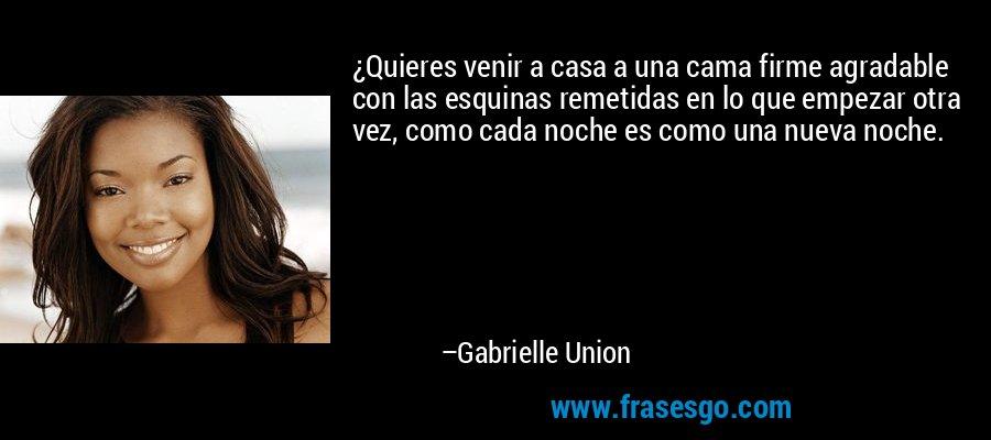 ¿Quieres venir a casa a una cama firme agradable con las esquinas remetidas en lo que empezar otra vez, como cada noche es como una nueva noche. – Gabrielle Union