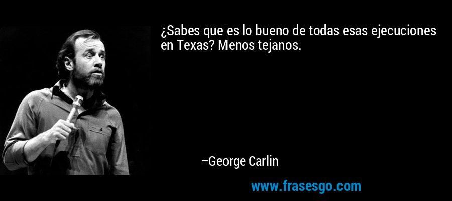 ¿Sabes que es lo bueno de todas esas ejecuciones en Texas? Menos tejanos. – George Carlin