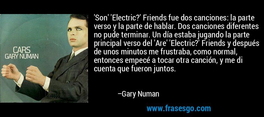 'Son' 'Electric?' Friends fue dos canciones: la parte verso y la parte de hablar. Dos canciones diferentes no pude terminar. Un día estaba jugando la parte principal verso del 'Are' 'Electric?' Friends y después de unos minutos me frustraba, como normal, entonces empecé a tocar otra canción, y me di cuenta que fueron juntos. – Gary Numan