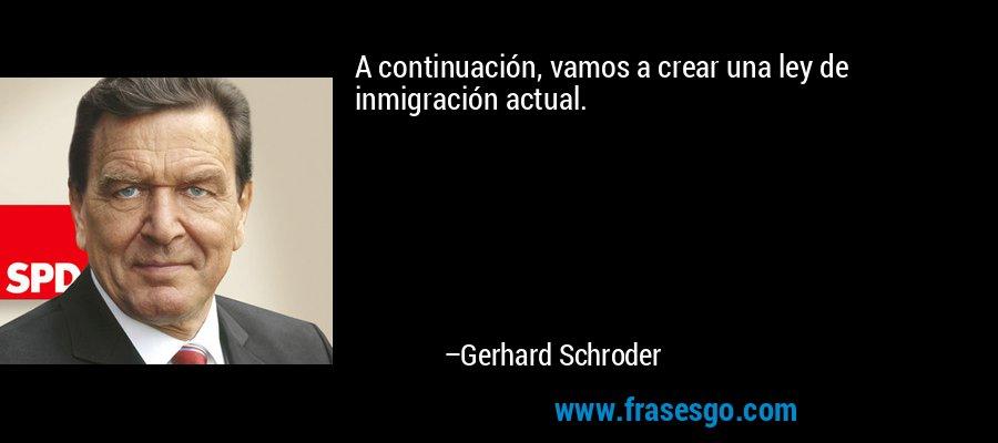 A continuación, vamos a crear una ley de inmigración actual. – Gerhard Schroder