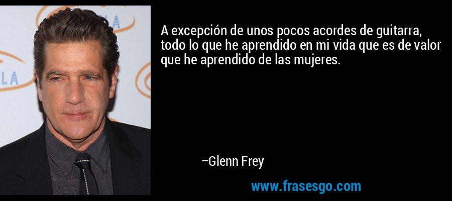 A excepción de unos pocos acordes de guitarra, todo lo que he aprendido en mi vida que es de valor que he aprendido de las mujeres. – Glenn Frey