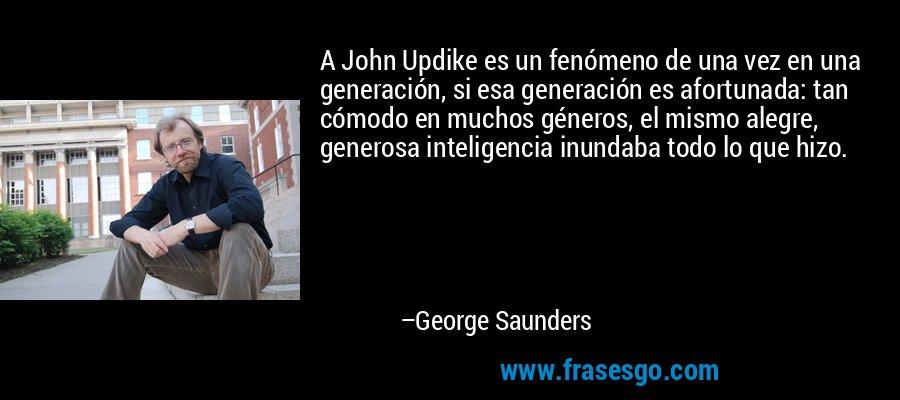 A John Updike es un fenómeno de una vez en una generación, si esa generación es afortunada: tan cómodo en muchos géneros, el mismo alegre, generosa inteligencia inundaba todo lo que hizo. – George Saunders