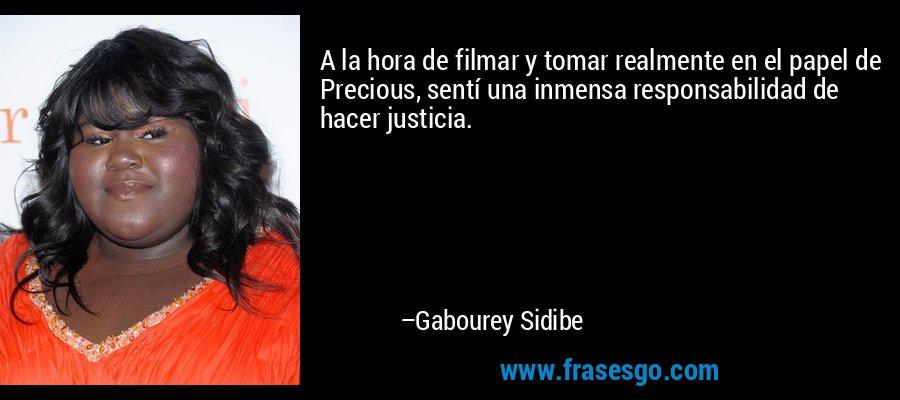 A la hora de filmar y tomar realmente en el papel de Precious, sentí una inmensa responsabilidad de hacer justicia. – Gabourey Sidibe