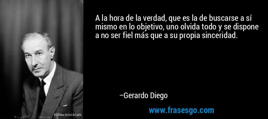 A la hora de la verdad, que es la de buscarse a sí mismo en lo objetivo, uno olvida todo y se dispone a no ser fiel más que a su propia sinceridad. – Gerardo Diego