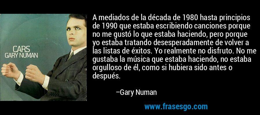 A mediados de la década de 1980 hasta principios de 1990 que estaba escribiendo canciones porque no me gustó lo que estaba haciendo, pero porque yo estaba tratando desesperadamente de volver a las listas de éxitos. Yo realmente no disfruto. No me gustaba la música que estaba haciendo, no estaba orgulloso de él, como si hubiera sido antes o después. – Gary Numan