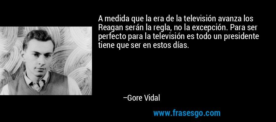 A medida que la era de la televisión avanza los Reagan serán la regla, no la excepción. Para ser perfecto para la televisión es todo un presidente tiene que ser en estos días. – Gore Vidal