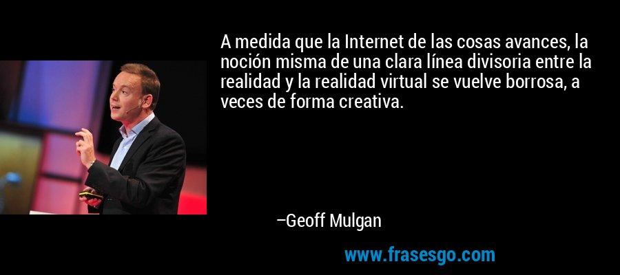 A medida que la Internet de las cosas avances, la noción misma de una clara línea divisoria entre la realidad y la realidad virtual se vuelve borrosa, a veces de forma creativa. – Geoff Mulgan